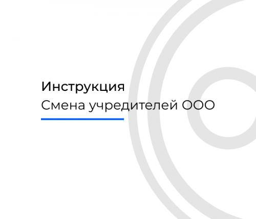 Инструкция по смене учредителей ООО в 2021 году